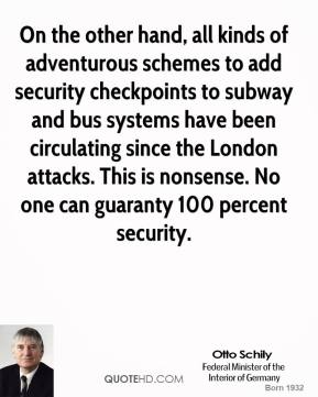Otto Schily - On the other hand, all kinds of adventurous schemes to add security checkpoints to subway and bus systems have been circulating since the London attacks. This is nonsense. No one can guaranty 100 percent security.