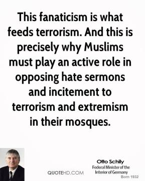 Otto Schily - This fanaticism is what feeds terrorism. And this is precisely why Muslims must play an active role in opposing hate sermons and incitement to terrorism and extremism in their mosques.