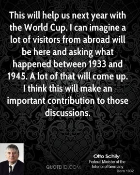 Otto Schily - This will help us next year with the World Cup. I can imagine a lot of visitors from abroad will be here and asking what happened between 1933 and 1945. A lot of that will come up. I think this will make an important contribution to those discussions.