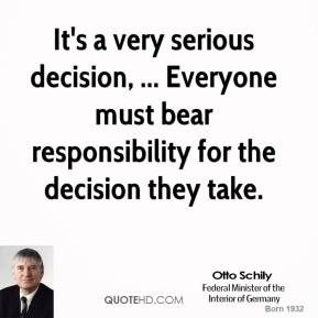 It's a very serious decision, ... Everyone must bear responsibility for the decision they take.