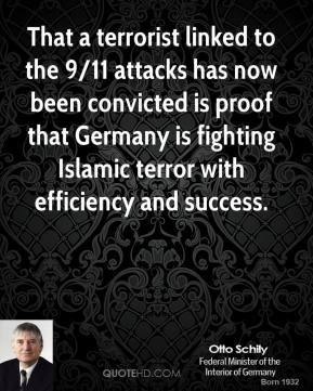 Otto Schily  - That a terrorist linked to the 9/11 attacks has now been convicted is proof that Germany is fighting Islamic terror with efficiency and success.