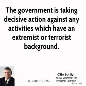 Otto Schily  - The government is taking decisive action against any activities which have an extremist or terrorist background.