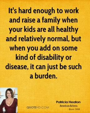 It's hard enough to work and raise a family when your kids are all healthy and relatively normal, but when you add on some kind of disability or disease, it can just be such a burden.