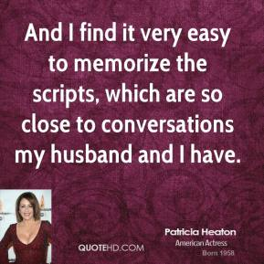And I find it very easy to memorize the scripts, which are so close to conversations my husband and I have.