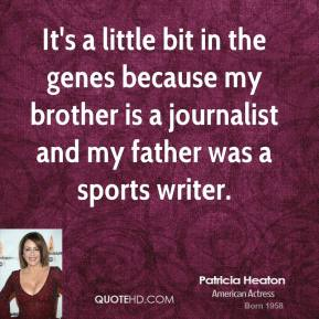 Patricia Heaton - It's a little bit in the genes because my brother is a journalist and my father was a sports writer.