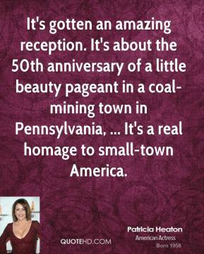 It's gotten an amazing reception. It's about the 50th anniversary of a little beauty pageant in a coal-mining town in Pennsylvania, ... It's a real homage to small-town America.