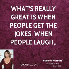Patricia Heaton  - What's really great is when people get the jokes, when people laugh.