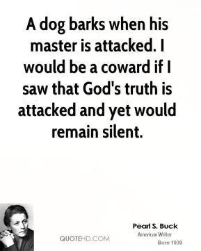 Pearl S. Buck - A dog barks when his master is attacked. I would be a coward if I saw that God's truth is attacked and yet would remain silent.
