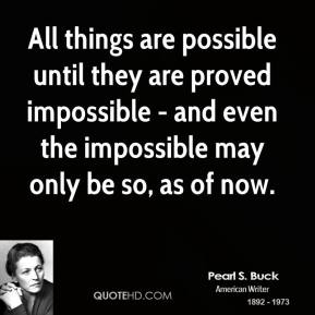 All things are possible until they are proved impossible - and even the impossible may only be so, as of now.