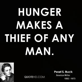 Pearl S. Buck - Hunger makes a thief of any man.
