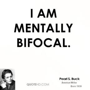 I am mentally bifocal.