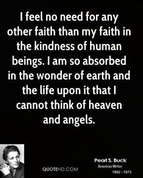 Pearl S. Buck - I feel no need for any other faith than my faith in the kindness of human beings. I am so absorbed in the wonder of earth and the life upon it that I cannot think of heaven and angels.