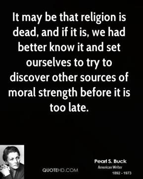 Pearl S. Buck - It may be that religion is dead, and if it is, we had better know it and set ourselves to try to discover other sources of moral strength before it is too late.