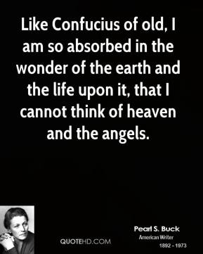 Pearl S. Buck - Like Confucius of old, I am so absorbed in the wonder of the earth and the life upon it, that I cannot think of heaven and the angels.