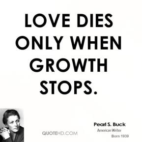 Pearl S. Buck - Love dies only when growth stops.