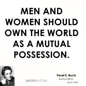 Men and women should own the world as a mutual possession.