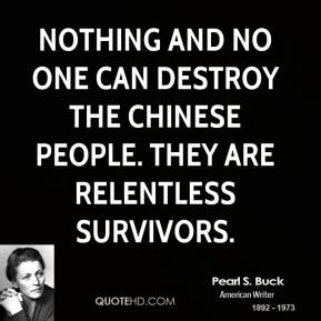 Pearl S. Buck - Nothing and no one can destroy the Chinese people. They are relentless survivors.