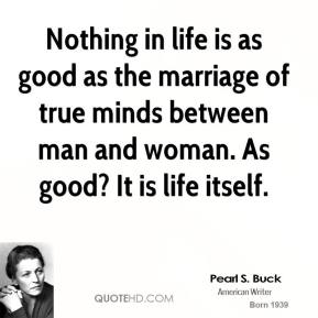 Pearl S. Buck - Nothing in life is as good as the marriage of true minds between man and woman. As good? It is life itself.
