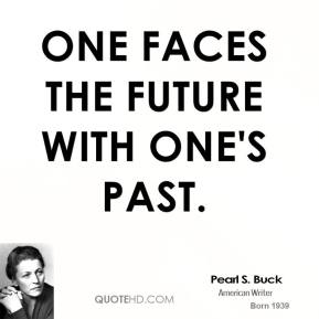 One faces the future with one's past.