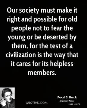 Pearl S. Buck - Our society must make it right and possible for old people not to fear the young or be deserted by them, for the test of a civilization is the way that it cares for its helpless members.