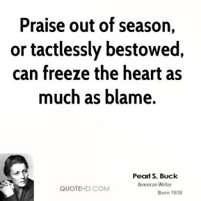 Pearl S. Buck - Praise out of season, or tactlessly bestowed, can freeze the heart as much as blame.