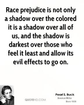 Race prejudice is not only a shadow over the colored it is a shadow over all of us, and the shadow is darkest over those who feel it least and allow its evil effects to go on.