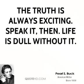 The truth is always exciting. Speak it, then. Life is dull without it.