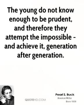 The young do not know enough to be prudent, and therefore they attempt the impossible - and achieve it, generation after generation.