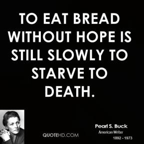 To eat bread without hope is still slowly to starve to death.