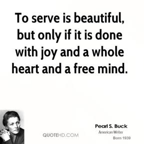 To serve is beautiful, but only if it is done with joy and a whole heart and a free mind.