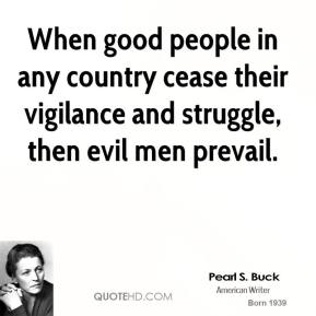 When good people in any country cease their vigilance and struggle, then evil men prevail.
