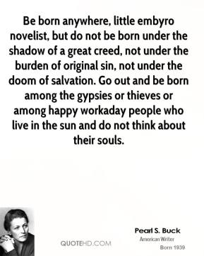 Pearl S. Buck  - Be born anywhere, little embyro novelist, but do not be born under the shadow of a great creed, not under the burden of original sin, not under the doom of salvation. Go out and be born among the gypsies or thieves or among happy workaday people who live in the sun and do not think about their souls.