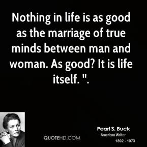Nothing in life is as good as the marriage of true minds between man and woman. As good? It is life itself. ''.