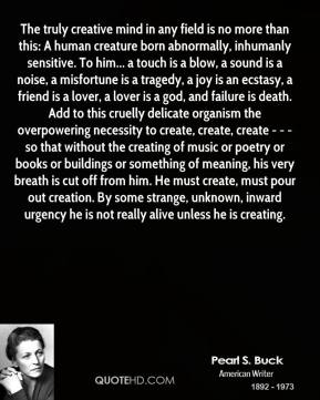 Pearl S. Buck  - The truly creative mind in any field is no more than this: A human creature born abnormally, inhumanly sensitive. To him... a touch is a blow, a sound is a noise, a misfortune is a tragedy, a joy is an ecstasy, a friend is a lover, a lover is a god, and failure is death. Add to this cruelly delicate organism the overpowering necessity to create, create, create - - - so that without the creating of music or poetry or books or buildings or something of meaning, his very breath is cut off from him. He must create, must pour out creation. By some strange, unknown, inward urgency he is not really alive unless he is creating.