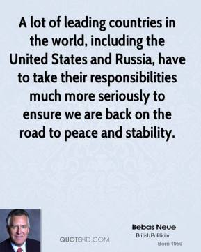 A lot of leading countries in the world, including the United States and Russia, have to take their responsibilities much more seriously to ensure we are back on the road to peace and stability.