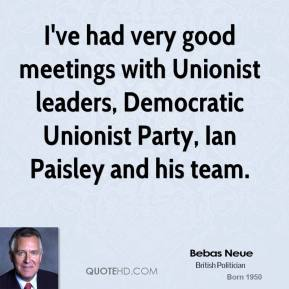 I've had very good meetings with Unionist leaders, Democratic Unionist Party, Ian Paisley and his team.