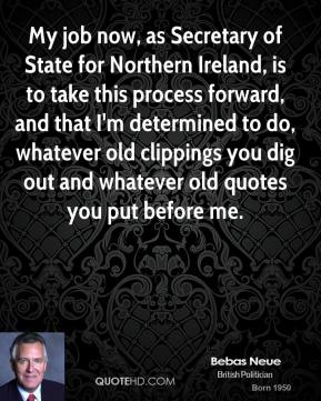 Peter Hain - My job now, as Secretary of State for Northern Ireland, is to take this process forward, and that I'm determined to do, whatever old clippings you dig out and whatever old quotes you put before me.