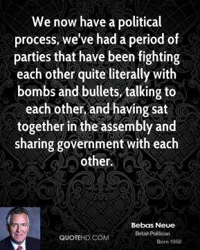 We now have a political process, we've had a period of parties that have been fighting each other quite literally with bombs and bullets, talking to each other, and having sat together in the assembly and sharing government with each other.