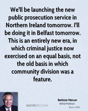 We'll be launching the new public prosecution service in Northern Ireland tomorrow. I'll be doing it in Belfast tomorrow. This is an entirely new era, in which criminal justice now exercised on an equal basis, not the old basis in which community division was a feature.