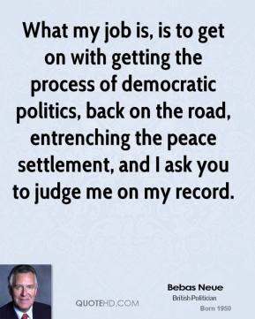 What my job is, is to get on with getting the process of democratic politics, back on the road, entrenching the peace settlement, and I ask you to judge me on my record.