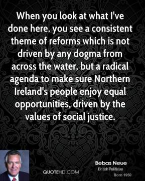 Peter Hain - When you look at what I've done here, you see a consistent theme of reforms which is not driven by any dogma from across the water, but a radical agenda to make sure Northern Ireland's people enjoy equal opportunities, driven by the values of social justice.