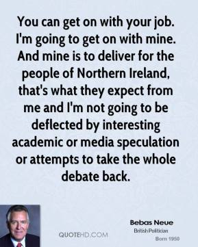 Peter Hain - You can get on with your job. I'm going to get on with mine. And mine is to deliver for the people of Northern Ireland, that's what they expect from me and I'm not going to be deflected by interesting academic or media speculation or attempts to take the whole debate back.
