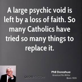 Phil Donahue - A large psychic void is left by a loss of faith. So many Catholics have tried so many things to replace it.
