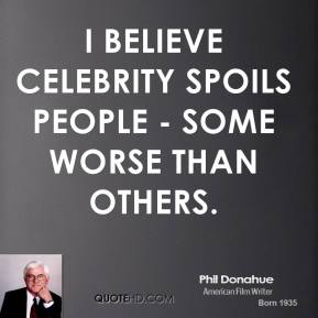 Phil Donahue - I believe celebrity spoils people - some worse than others.