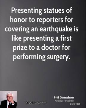 Phil Donahue - Presenting statues of honor to reporters for covering an earthquake is like presenting a first prize to a doctor for performing surgery.