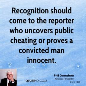 Phil Donahue - Recognition should come to the reporter who uncovers public cheating or proves a convicted man innocent.