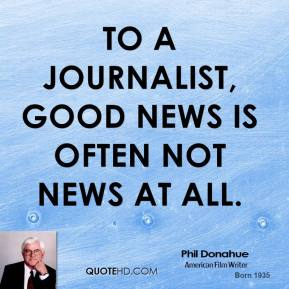 Phil Donahue - To a journalist, good news is often not news at all.