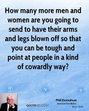 Phil Donahue  - How many more men and women are you going to send to have their arms and legs blown off so that you can be tough and point at people in a kind of cowardly way?