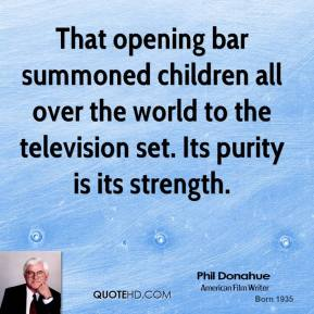 Phil Donahue  - That opening bar summoned children all over the world to the television set. Its purity is its strength.