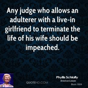 Phyllis Schlafly - Any judge who allows an adulterer with a live-in girlfriend to terminate the life of his wife should be impeached.